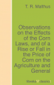 Observations on the Effects of the Corn Laws, and of a Rise or Fall in the Price of Corn on the Agriculture and General  ...