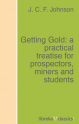 Getting Gold: a practical treatise for prospectors, miners and students