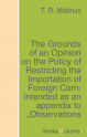 The Grounds of an Opinion on the Policy of Restricting the Importation of Foreign Corn: intended as an appendix to  ...